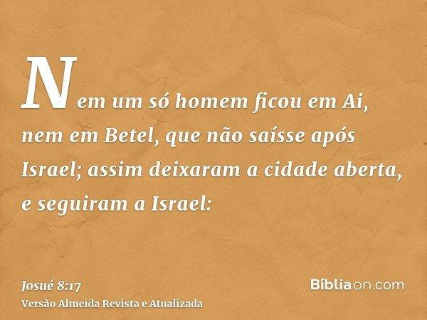 Nem um só homem ficou em Ai, nem em Betel, que não saísse após Israel; assim deixaram a cidade aberta, e seguiram a Israel: