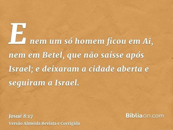 E nem um só homem ficou em Ai, nem em Betel, que não saísse após Israel; e deixaram a cidade aberta e seguiram a Israel.