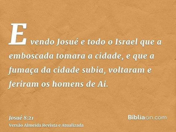 E vendo Josué e todo o Israel que a emboscada tomara a cidade, e que a fumaça da cidade subia, voltaram e feriram os homens de Ai.
