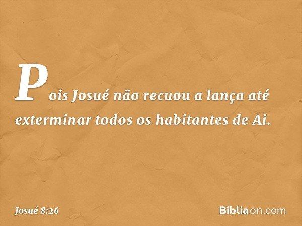 Pois Josué não recuou a lança até exterminar todos os habitantes de Ai. -- Josué 8:26