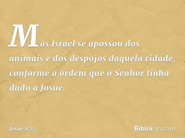 Mas Israel se apossou dos animais e dos despojos daquela cidade, conforme a ordem que o Senhor tinha dado a Josué. -- Josué 8:27