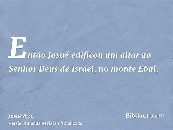 Então Josué edificou um altar ao Senhor Deus de Israel, no monte Ebal,