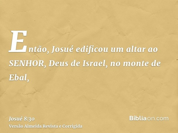 Então, Josué edificou um altar ao SENHOR, Deus de Israel, no monte de Ebal,