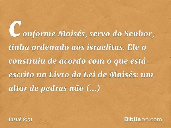 conforme Moisés, servo do Senhor, tinha ordenado aos israelitas. Ele o construiu de acordo com o que está escrito no Livro da Lei de Moisés: um altar de pedras