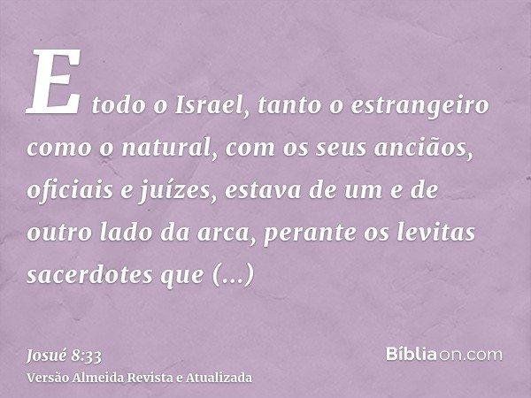 E todo o Israel, tanto o estrangeiro como o natural, com os seus anciãos, oficiais e juízes, estava de um e de outro lado da arca, perante os levitas sacerdotes