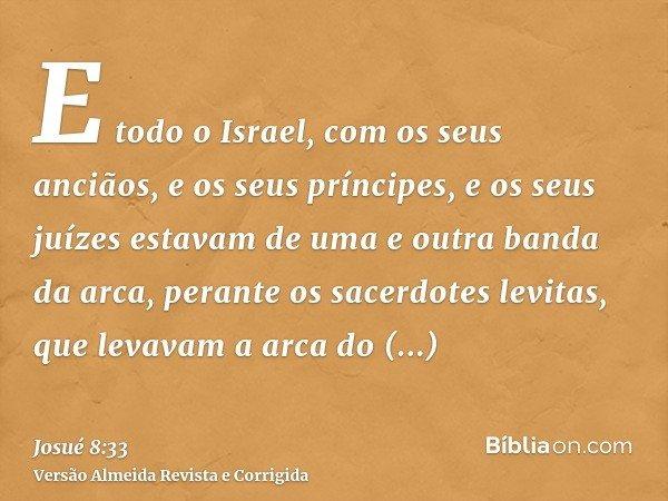 E todo o Israel, com os seus anciãos, e os seus príncipes, e os seus juízes estavam de uma e outra banda da arca, perante os sacerdotes levitas, que levavam a a