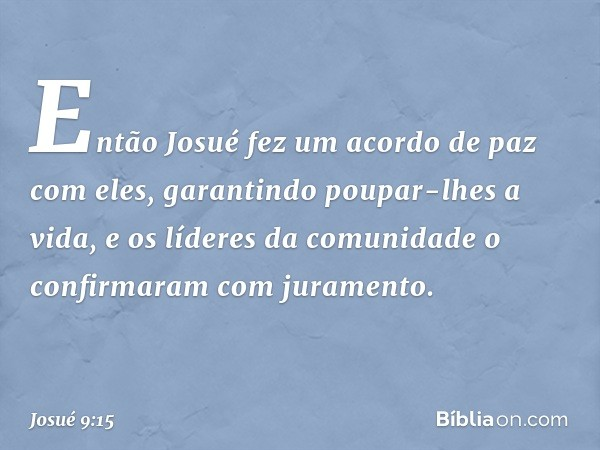 Então Josué fez um acordo de paz com eles, garantindo poupar-lhes a vida, e os líderes da comunidade o confirmaram com juramento. -- Josué 9:15