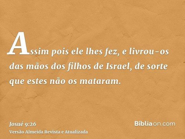 Assim pois ele lhes fez, e livrou-os das mãos dos filhos de Israel, de sorte que estes não os mataram.