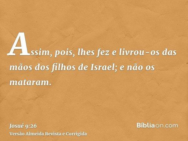 Assim, pois, lhes fez e livrou-os das mãos dos filhos de Israel; e não os mataram.