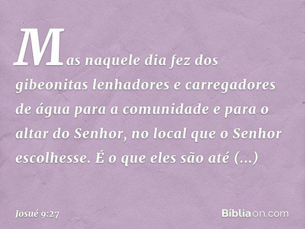 Mas naquele dia fez dos gibeonitas lenhadores e carregadores de água para a comunidade e para o altar do Senhor, no local que o Senhor escolhesse. É o que eles