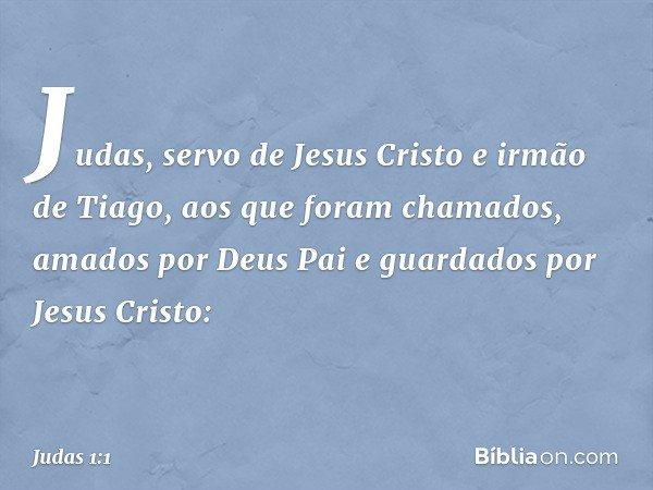 Judas, servo de Jesus Cristo e irmão de Tiago, aos que foram chamados, amados por Deus Pai e guardados por Jesus Cristo: -- Judas 1:1