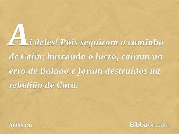 Ai deles! Pois seguiram o caminho de Caim; buscando o lucro, caíram no erro de Balaão e foram destruídos na rebelião de Corá. -- Judas 1:11