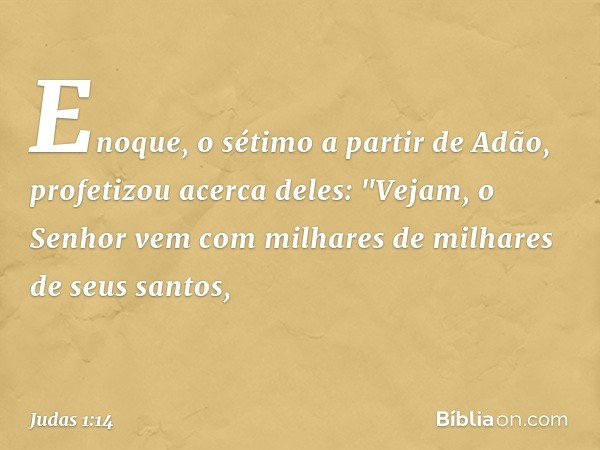 """Enoque, o sétimo a partir de Adão, profetizou acerca deles: """"Vejam, o Senhor vem com milhares de milhares de seus santos, -- Judas 1:14"""