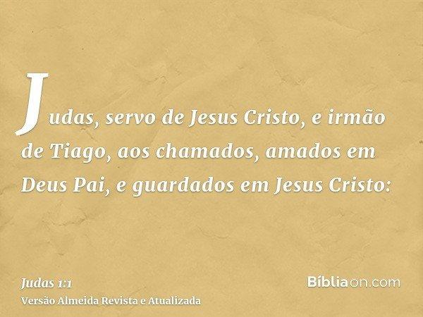 Judas, servo de Jesus Cristo, e irmão de Tiago, aos chamados, amados em Deus Pai, e guardados em Jesus Cristo: