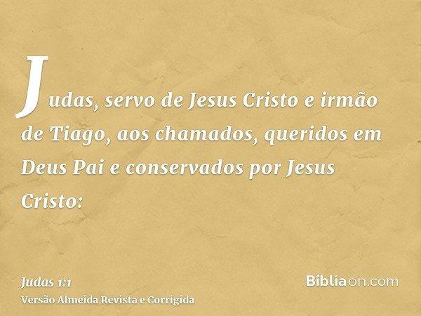 Judas, servo de Jesus Cristo e irmão de Tiago, aos chamados, queridos em Deus Pai e conservados por Jesus Cristo: