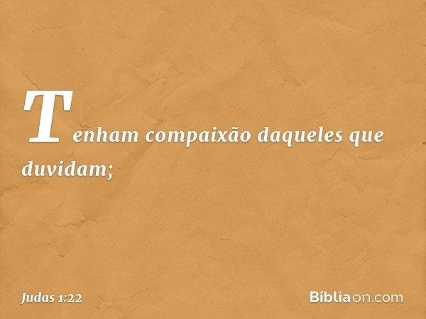 Tenham compaixão daqueles que duvidam; -- Judas 1:22