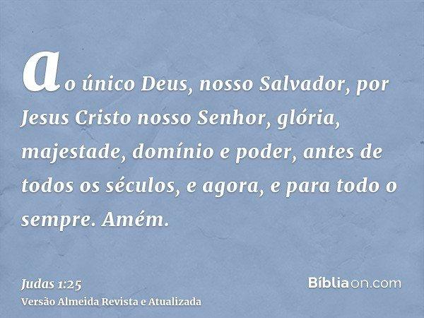 ao único Deus, nosso Salvador, por Jesus Cristo nosso Senhor, glória, majestade, domínio e poder, antes de todos os séculos, e agora, e para todo o sempre. Amém