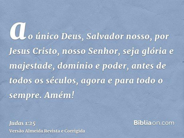 ao único Deus, Salvador nosso, por Jesus Cristo, nosso Senhor, seja glória e majestade, domínio e poder, antes de todos os séculos, agora e para todo o sempre.