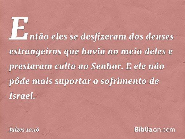 Então eles se desfizeram dos deuses estrangeiros que havia no meio deles e prestaram culto ao Senhor. E ele não pôde mais suportar o sofrimento de Israel. -- Ju