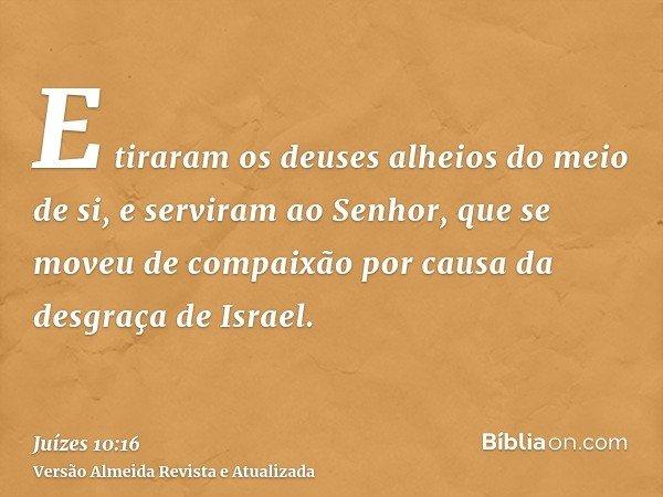 E tiraram os deuses alheios do meio de si, e serviram ao Senhor, que se moveu de compaixão por causa da desgraça de Israel.
