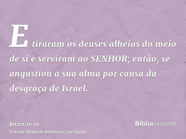 E tiraram os deuses alheios do meio de si e serviram ao SENHOR; então, se angustiou a sua alma por causa da desgraça de Israel.