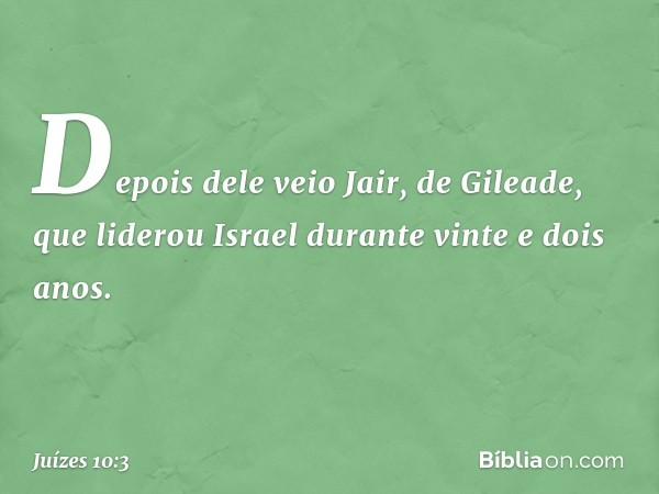 Depois dele veio Jair, de Gileade, que liderou Israel durante vinte e dois anos. -- Juízes 10:3