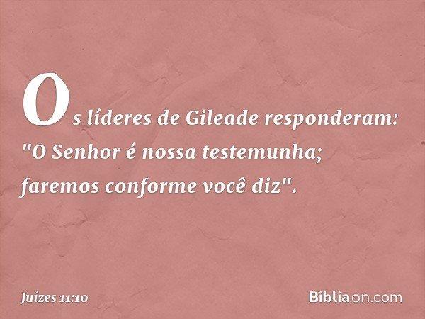 """Os líderes de Gileade responderam: """"O Senhor é nossa testemunha; faremos conforme você diz"""". -- Juízes 11:10"""