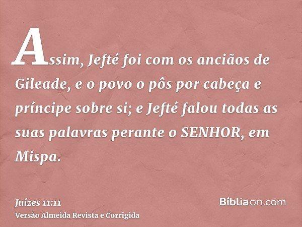 Assim, Jefté foi com os anciãos de Gileade, e o povo o pôs por cabeça e príncipe sobre si; e Jefté falou todas as suas palavras perante o SENHOR, em Mispa.