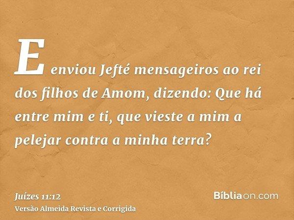 E enviou Jefté mensageiros ao rei dos filhos de Amom, dizendo: Que há entre mim e ti, que vieste a mim a pelejar contra a minha terra?