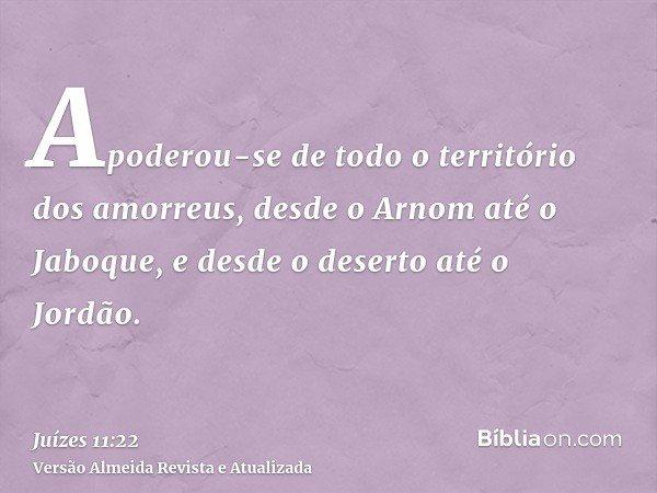 Apoderou-se de todo o território dos amorreus, desde o Arnom até o Jaboque, e desde o deserto até o Jordão.
