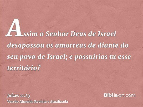 Assim o Senhor Deus de Israel desapossou os amorreus de diante do seu povo de Israel; e possuirias tu esse território?
