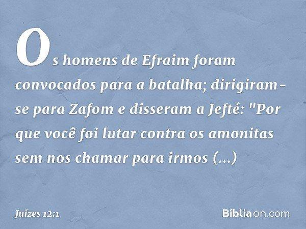"""Os homens de Efraim foram convocados para a batalha; dirigiram-se para Zafom e disseram a Jefté: """"Por que você foi lutar contra os amonitas sem nos chamar para"""