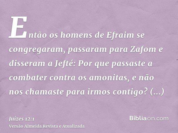 Então os homens de Efraim se congregaram, passaram para Zafom e disseram a Jefté: Por que passaste a combater contra os amonitas, e não nos chamaste para irmos