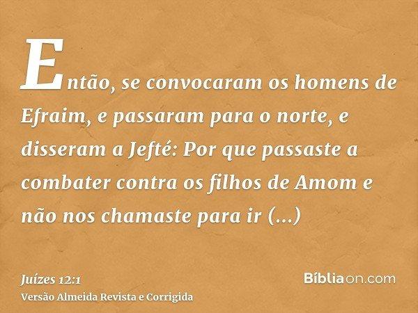 Então, se convocaram os homens de Efraim, e passaram para o norte, e disseram a Jefté: Por que passaste a combater contra os filhos de Amom e não nos chamaste p