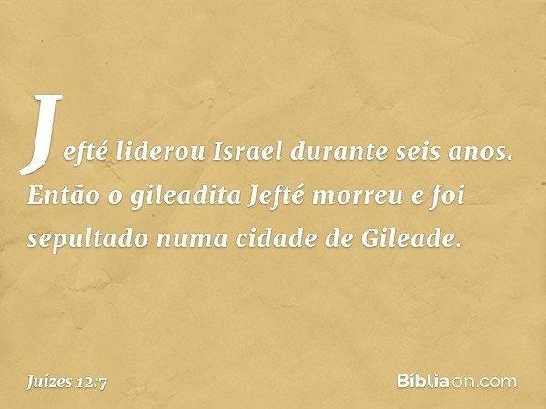 Jefté liderou Israel durante seis anos. Então o gileadita Jefté morreu e foi sepultado numa cidade de Gileade. -- Juízes 12:7