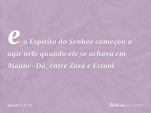 e o Espírito do Senhor começou a agir nele quando ele se achava em Maané-Dã, entre Zorá e Estaol. -- Juízes 13:25