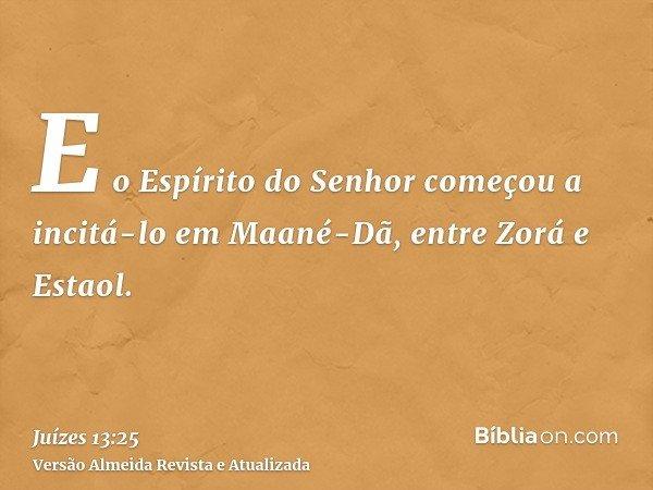 E o Espírito do Senhor começou a incitá-lo em Maané-Dã, entre Zorá e Estaol.