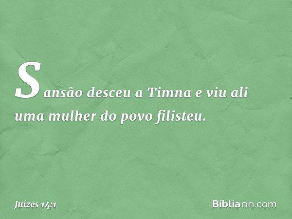 Sansão desceu a Timna e viu ali uma mulher do povo filisteu. -- Juízes 14:1