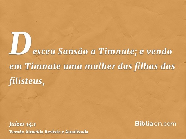 Desceu Sansão a Timnate; e vendo em Timnate uma mulher das filhas dos filisteus,