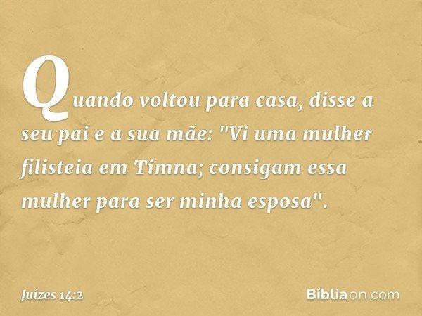"""Quando voltou para casa, disse a seu pai e a sua mãe: """"Vi uma mulher filisteia em Timna; consigam essa mulher para ser minha esposa"""". -- Juízes 14:2"""