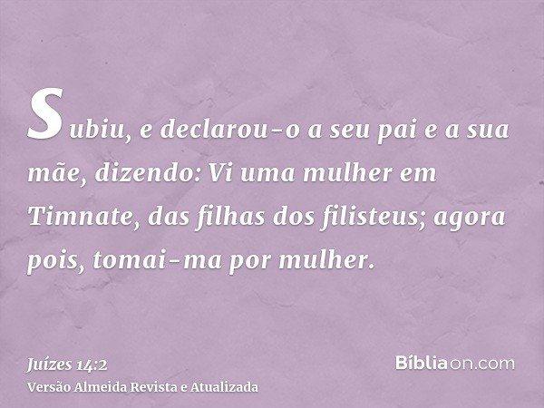 subiu, e declarou-o a seu pai e a sua mãe, dizendo: Vi uma mulher em Timnate, das filhas dos filisteus; agora pois, tomai-ma por mulher.