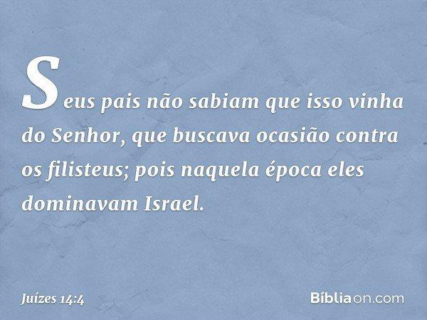 Seus pais não sabiam que isso vinha do Senhor, que buscava ocasião contra os filisteus; pois naquela época eles dominavam Israel. -- Juízes 14:4