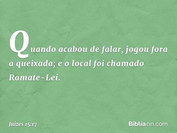 Quando acabou de falar, jogou fora a queixada; e o local foi chamado Ramate-Leí. -- Juízes 15:17