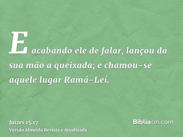 E acabando ele de falar, lançou da sua mão a queixada; e chamou-se aquele lugar Ramá-Leí.