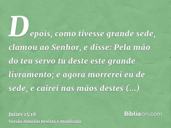 Depois, como tivesse grande sede, clamou ao Senhor, e disse: Pela mão do teu servo tu deste este grande livramento; e agora morrerei eu de sede, e cairei nas mã