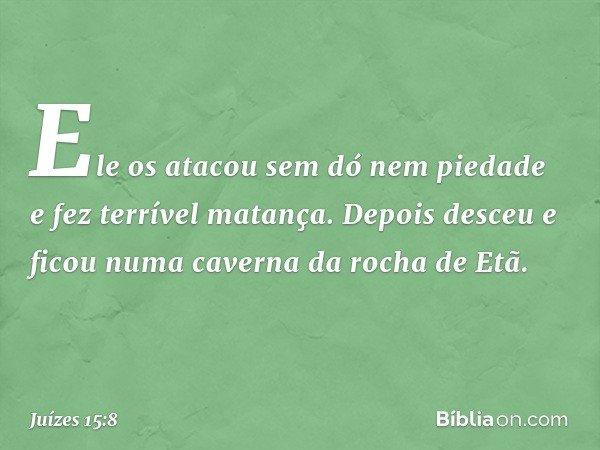 Ele os atacou sem dó nem piedade e fez terrível matança. Depois desceu e ficou numa caverna da rocha de Etã. -- Juízes 15:8