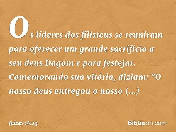 """Os líderes dos filisteus se reuniram para oferecer um grande sacrifício a seu deus Dagom e para festejar. Comemorando sua vitória, diziam: """"O nosso deus entrego"""