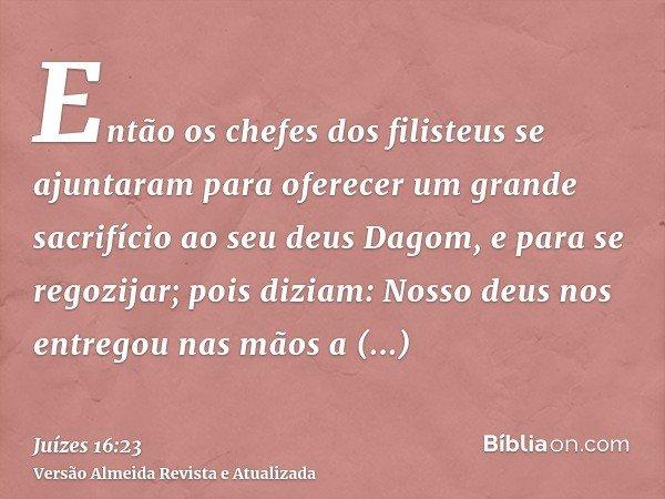 Então os chefes dos filisteus se ajuntaram para oferecer um grande sacrifício ao seu deus Dagom, e para se regozijar; pois diziam: Nosso deus nos entregou nas m