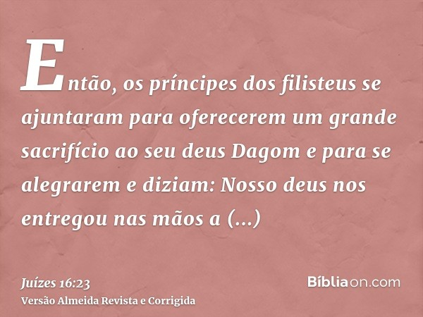 Então, os príncipes dos filisteus se ajuntaram para oferecerem um grande sacrifício ao seu deus Dagom e para se alegrarem e diziam: Nosso deus nos entregou nas