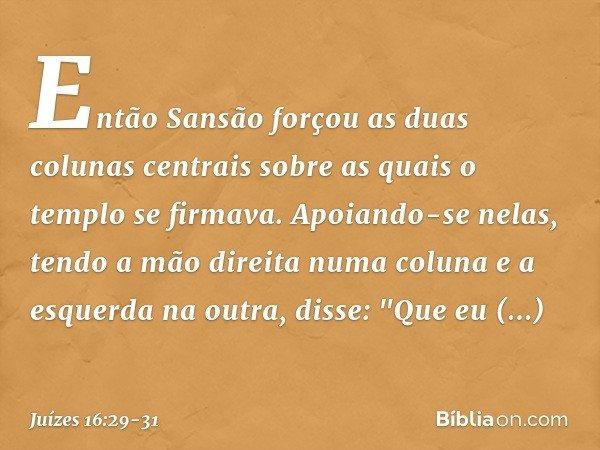 Então Sansão forçou as duas colunas centrais sobre as quais o templo se firmava. Apoiando-se nelas, tendo a mão direita numa coluna e a esquerda na outra, disse